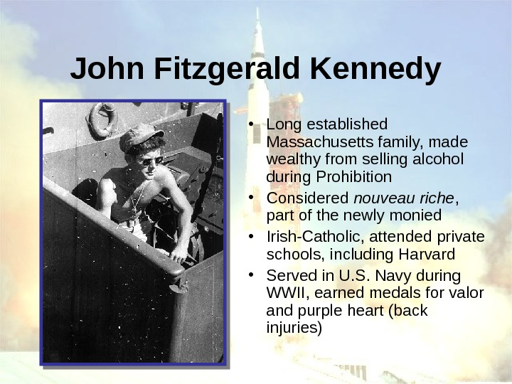 John Fitzgerald Kennedy • Long established Massachusetts family, made wealthy from selling alcohol during