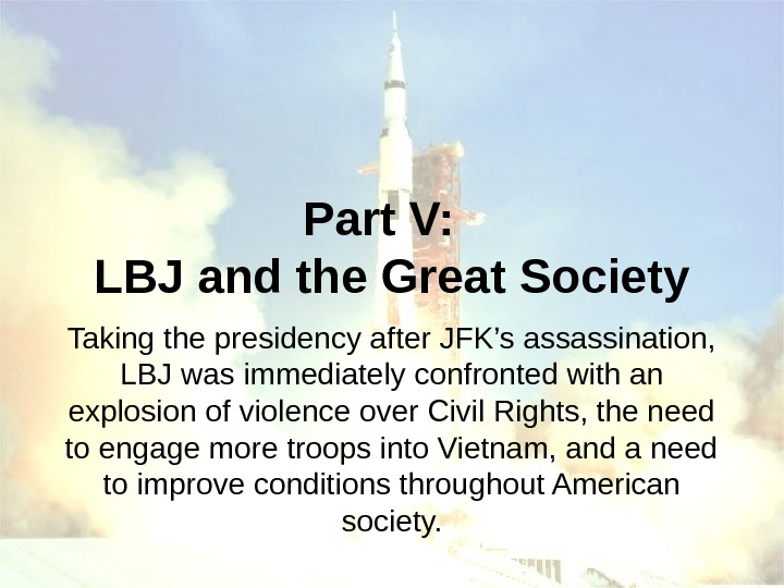 Part V:  LBJ and the Great Society Taking the presidency after JFK's assassination,