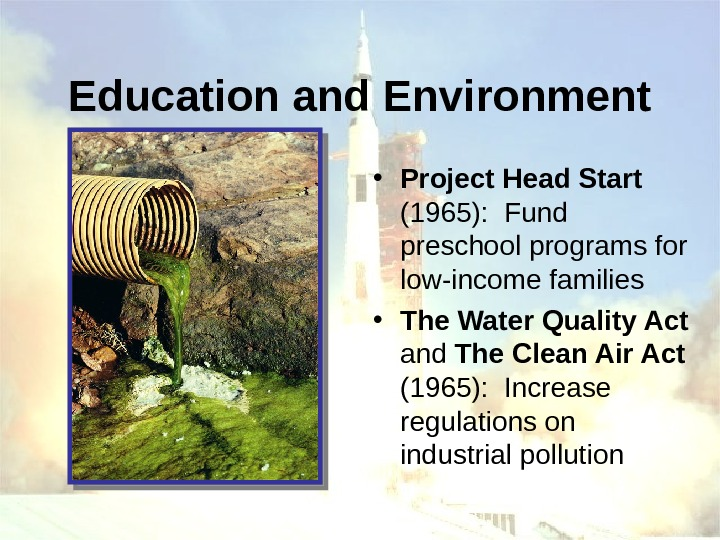 Education and Environment • Project Head Start  (1965):  Fund preschool programs for