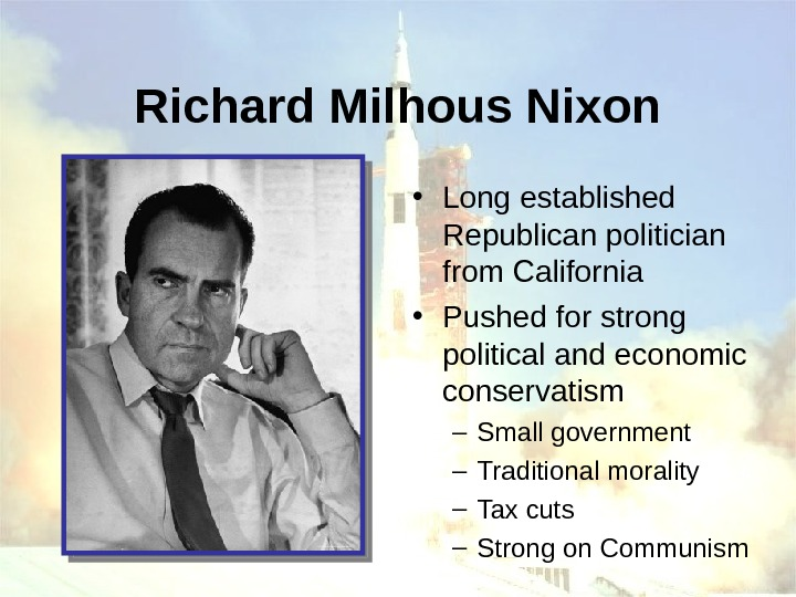 Richard Milhous Nixon • Long established Republican politician from California • Pushed for strong