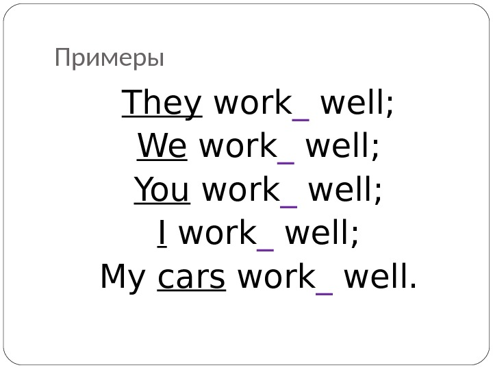 Примеры They work _ well; We work _ well; You work _ well; I work _