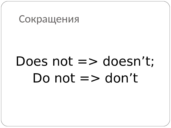 Сокращения Does not = doesn't; Do not = don't