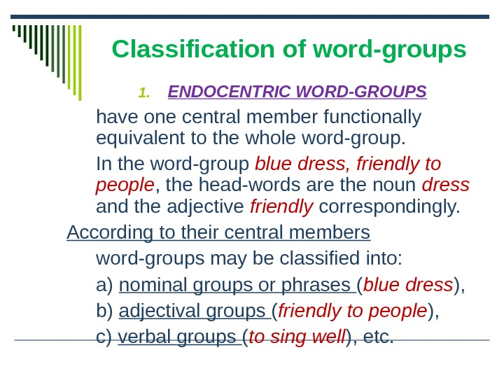 Classification of word-groups 1. ENDOCENTRIC WORD-GROUPS have one central member functionally equivalent to the whole word-group.