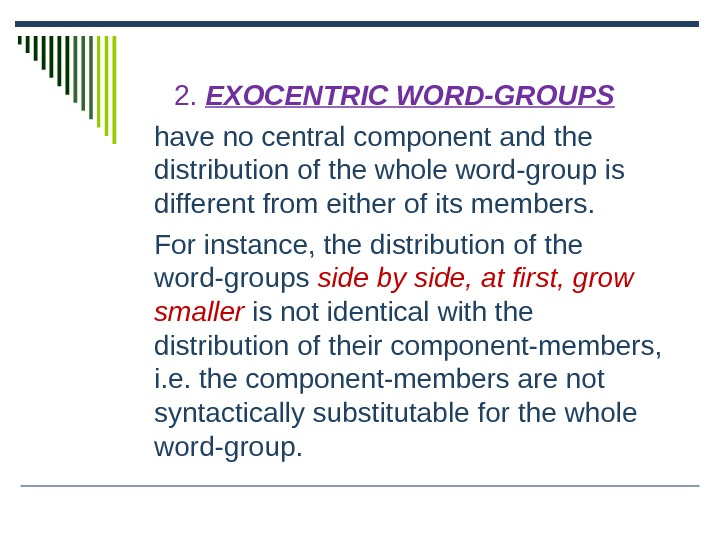 2.  EXOCENTRIC WORD-GROUPS have no central component and the distribution of the whole word-group is