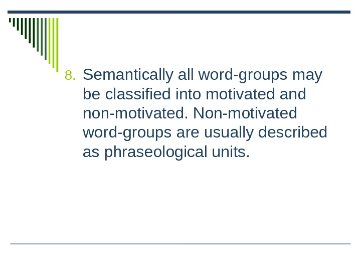 8. Semantically all word-groups may be classified into motivated and non-motivated. Non-motivated word-groups are usually described