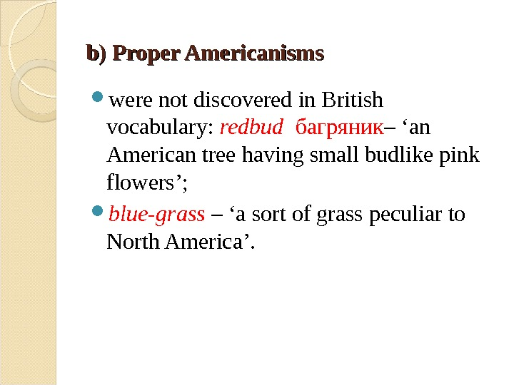b) Proper Americanisms were not discovered in British vocabulary:  redbud  багряник – 'an American