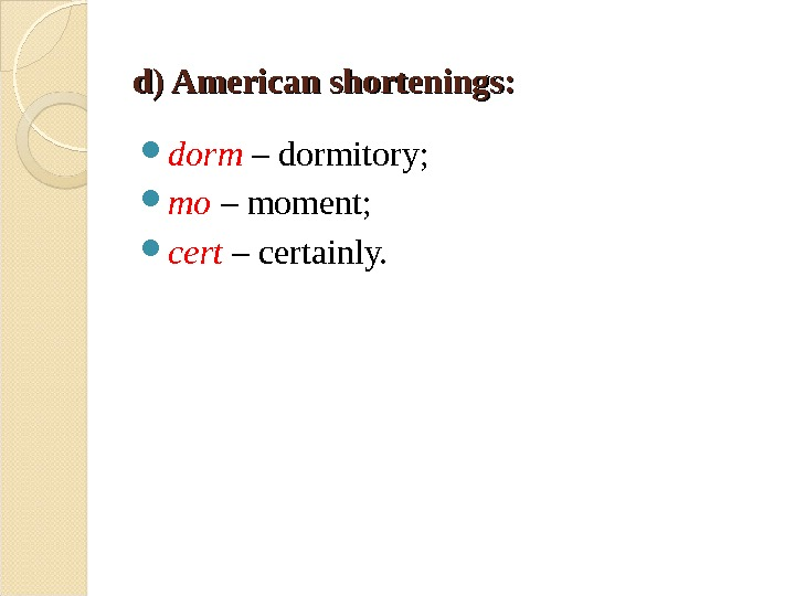 d) American shortenings: dorm – dormitory;  mo – moment;  cert – certainly.