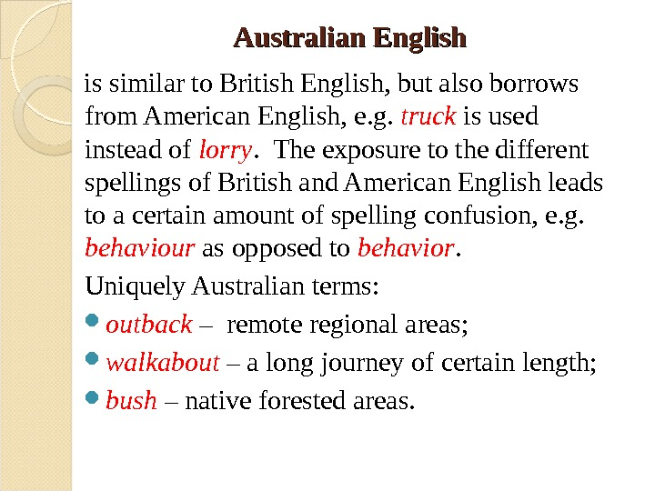 Australian English  is similar to British English, but also borrows from American English, e. g.
