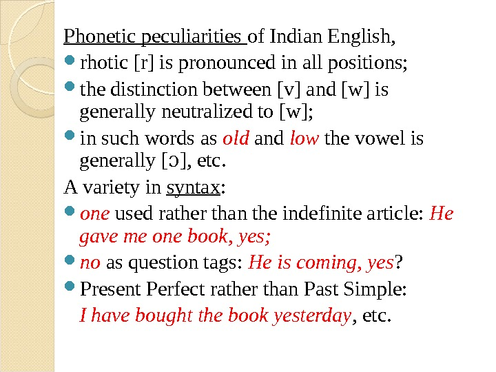 Phonetic peculiarities of Indian English,  rhotic [r] is pronounced in all positions; the distinction between