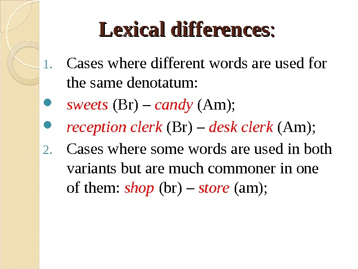 Lexical differences : :  1. Cases where different words are used for the same denotatum: