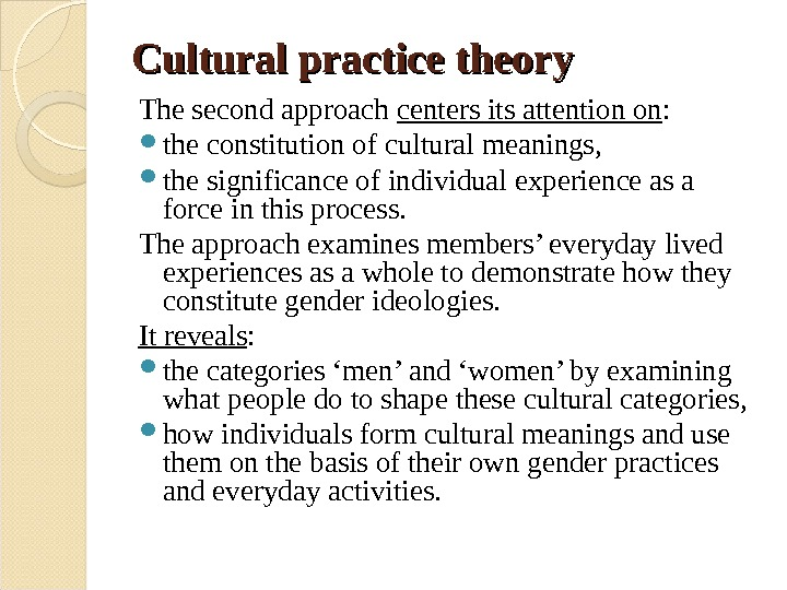 Cultural practice theory The second approach centers its attention on :  the constitution of cultural