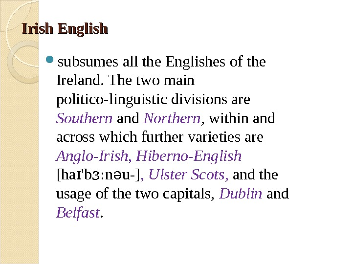 Irish English subsumes all the Englishes of the Ireland. The two main politico-linguistic divisions are Southern