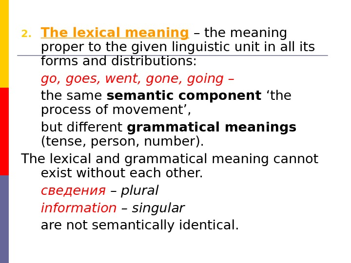 2. The lexical meaning – the meaning proper to the given linguistic unit in all its