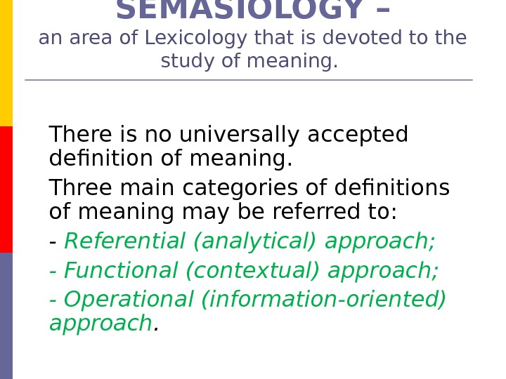 SEMASIOLOGY – an area of Lexicology that is devoted to the study of meaning.  There