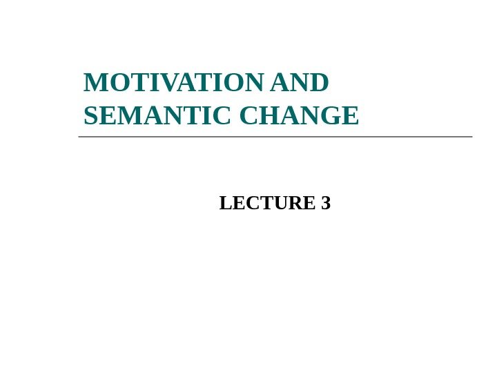 MOTIVATION AND SEMANTIC CHANGE LECTURE 3