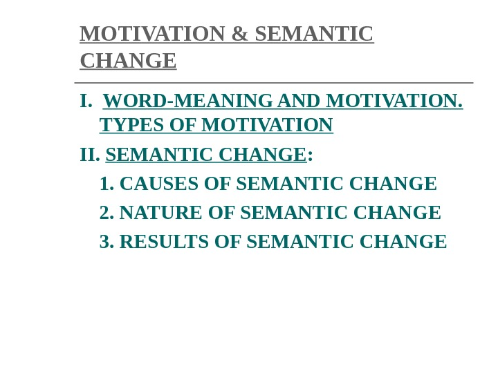 MOTIVATION & SEMANTIC CHANGE I.  WORD-MEANING AND MOTIVATION.  TYPES OF MOTIVATION II.  SEMANTIC