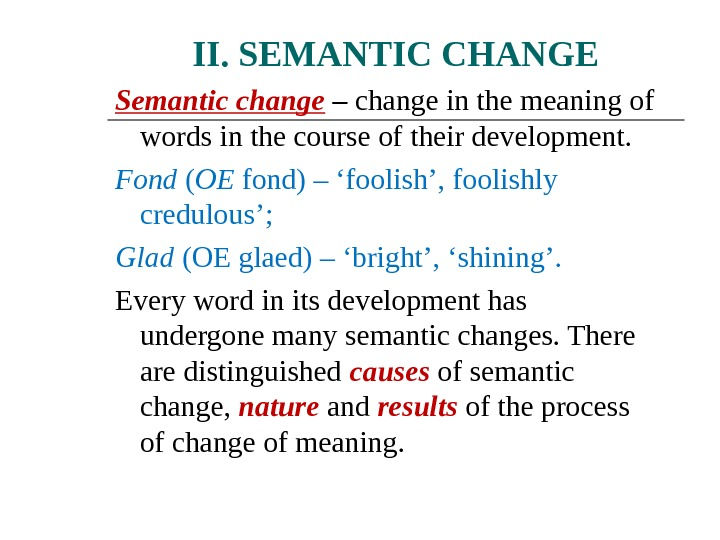 II. SEMANTIC CHANGE Semantic change  – change in the meaning of words in the course