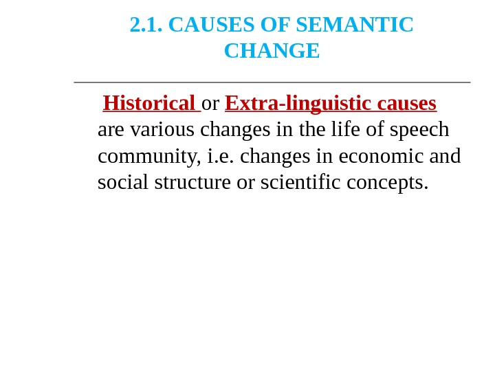 2. 1. CAUSES OF SEMANTIC CHANGE  Historical or Extra-linguistic causes  are various changes in