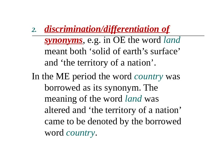 2. discrimination/differentiation of synonyms , e. g. in OE the word land  meant both 'solid