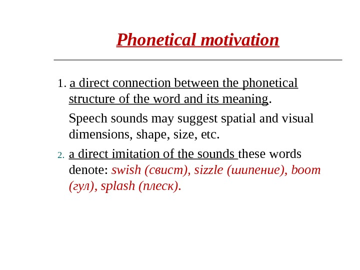 Phonetical motivation 1.  a direct connection between the phonetical structure of the word and its