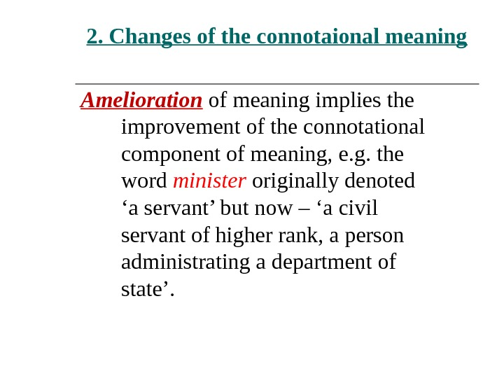 2. Changes of the connotaional meaning Amelioration of meaning implies the improvement of the connotational component