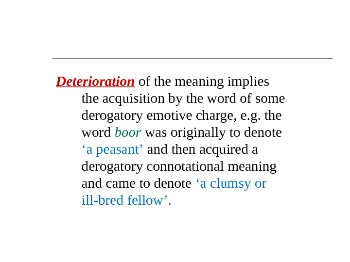 Deterioration  of the meaning implies the acquisition by the word of some derogatory emotive charge,