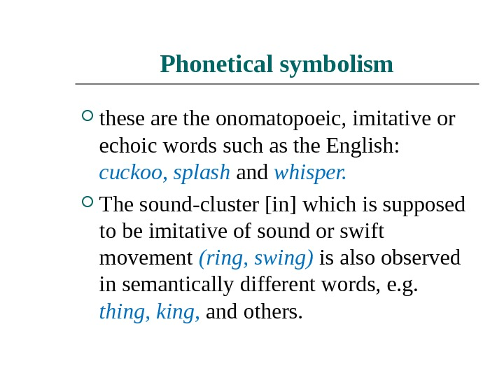 Phonetical symbolism these are the onomatopoeic, imitative or echoic words such as the English:  cuckoo,
