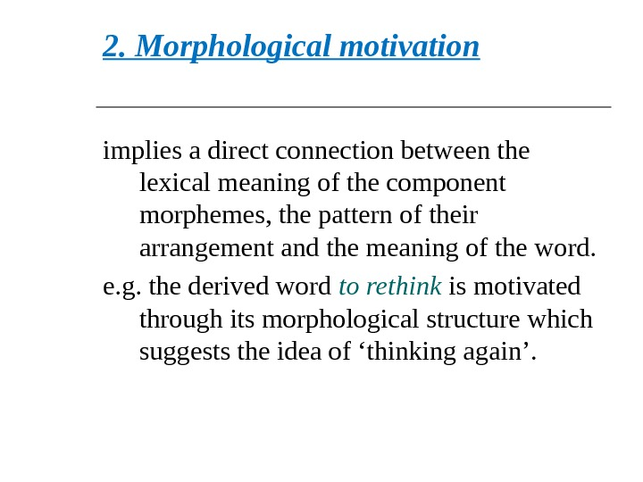 2. Morphological motivation  implies a direct connection between the lexical meaning of the component morphemes,