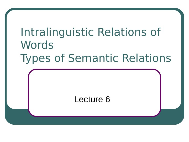 Intralinguistic Relations of Words Types of Semantic Relations Lecture 6