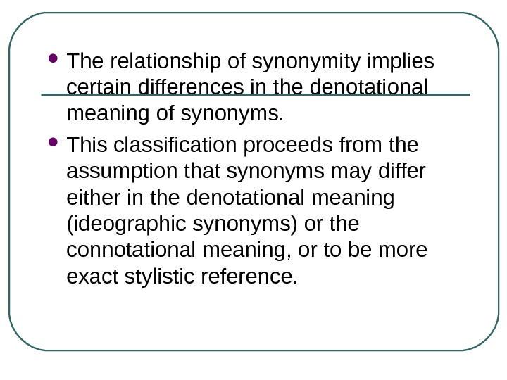 The relationship of synonymity implies certain differences in the denotational meaning of synonyms.  This