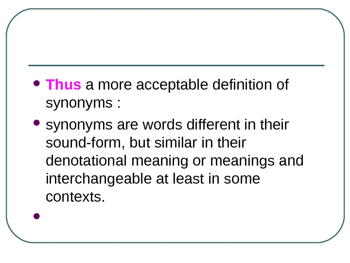Thus  a more acceptable definition of synonyms :  synonyms are words different in