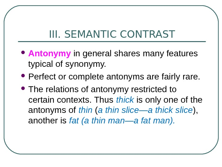 III. SEMANTIC CONTRAST Antonymy in general shares many features typical of synonymy.  Perfect or complete