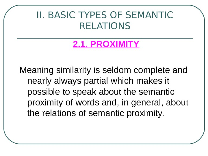 II. BASIC TYPES OF SEMANTIC RELATIONS  2. 1. PROXIMITY Meaning similarity is seldom complete and