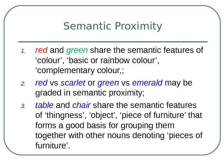 Semantic Proximity 1. red and green share the semantic features of 'colour', 'basic or rainbow colour',