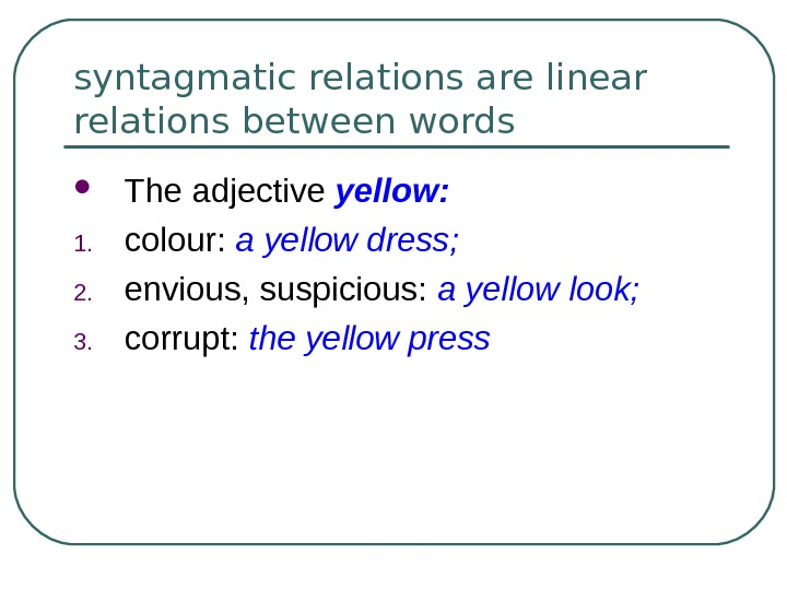 syntagmatic relations are linear relations between words The adjective yellow: 1. colour:  a yellow dress;
