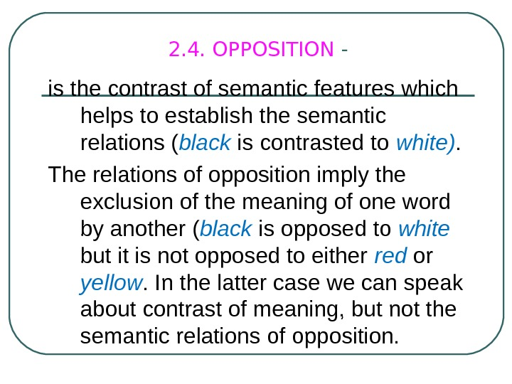 2. 4. OPPOSITION - is the contrast of semantic features which helps to establish the semantic