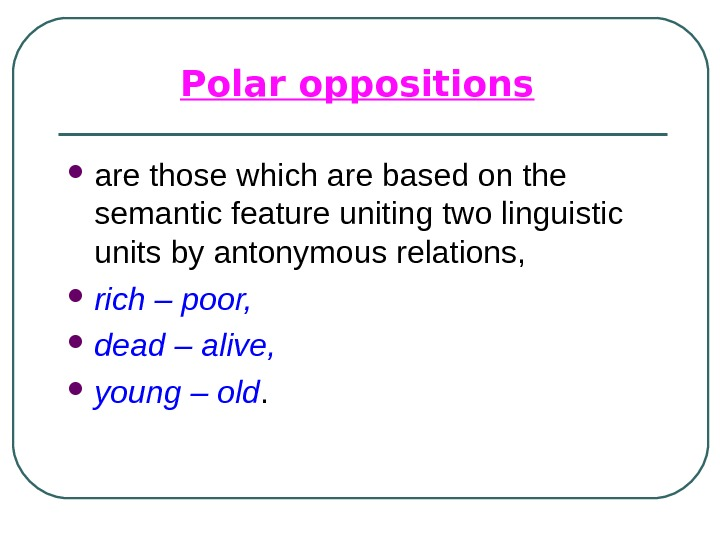 Polar oppositions  are those which are based on the semantic feature uniting two linguistic units