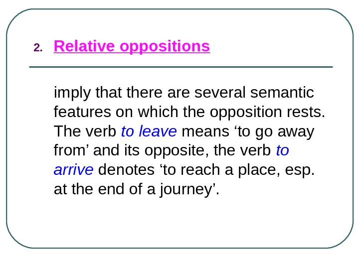 2. Relative oppositions  imply that there are several semantic features on which the opposition rests.