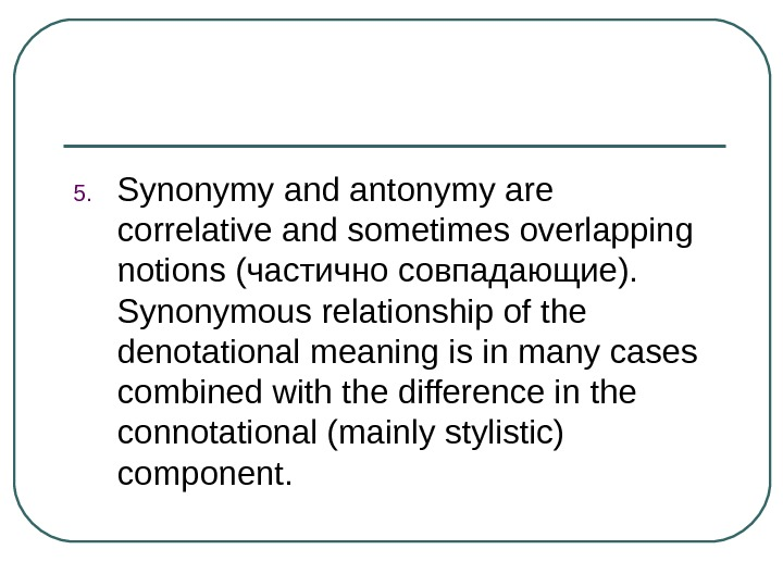 5. Synonymy and antonymy are correlative and sometimes overlapping notions ( частично совпадающие ).  Synonymous