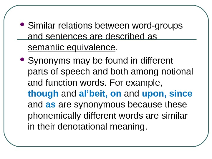 Similar relations between word-groups and sentences are described as semantic equivalence.  Synonyms may be