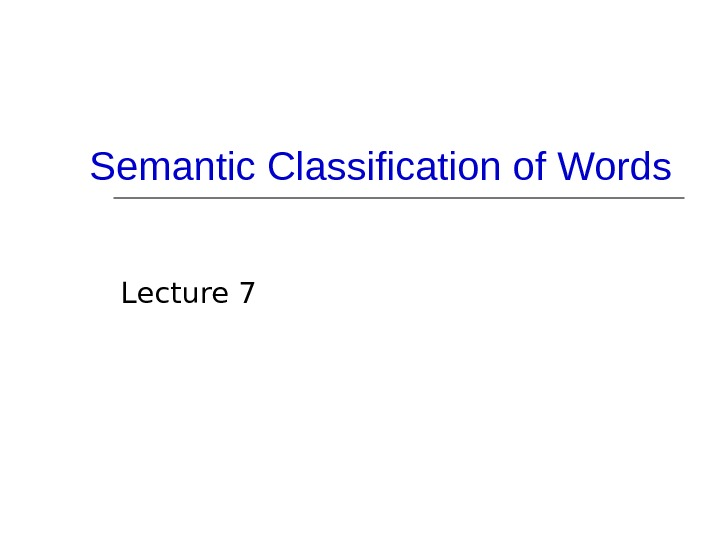 Semantic Classification of Words Lecture 7