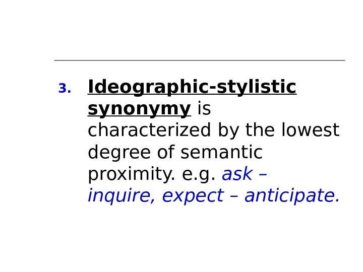 3. Ideographic-stylistic synonymy is characterized by the lowest degree of semantic proximity. e. g.  ask