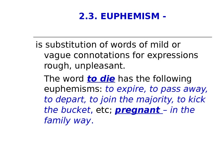 2. 3. EUPHEMISM - is substitution of words of mild or vague connotations for expressions rough,