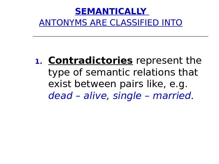 SEMANTICALLY  ANTONYMS ARE CLASSIFIED INTO  1. Contradictories represent the type of semantic relations that