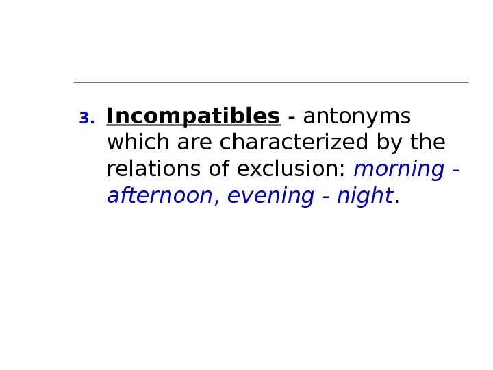 3. Incompatibles - antonyms which are characterized by the relations of exclusion:  morning - afternoon