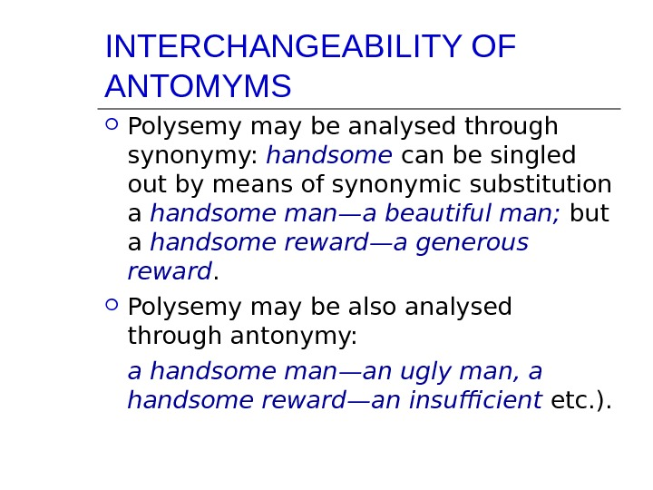 INTERCHANGEABILITY OF ANTOMYMS Polysemy may be analysed through synonymy:  handsome  can be singled out