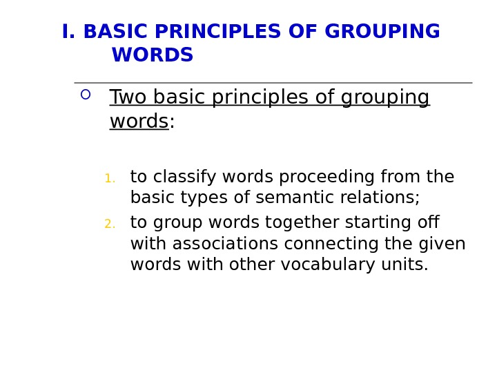 I. BASIC PRINCIPLES OF GROUPING WORDS Two basic principles of grouping words : 1. to classify