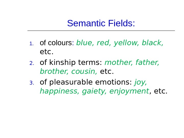 Semantic Fields: 1. of colours :  blue, red, yellow, black,  etc. 2. of kinship