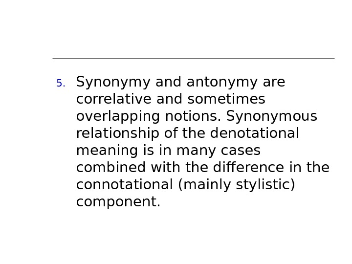 5. Synonymy and antonymy are correlative and sometimes overlapping notions. Synonymous relationship of the denotational meaning