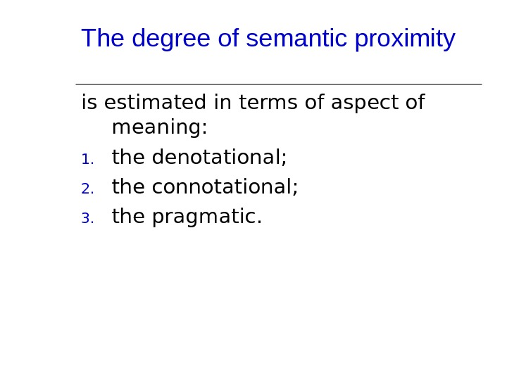 The degree of semantic proximity is estimated in terms of aspect of meaning: 1. the denotational;